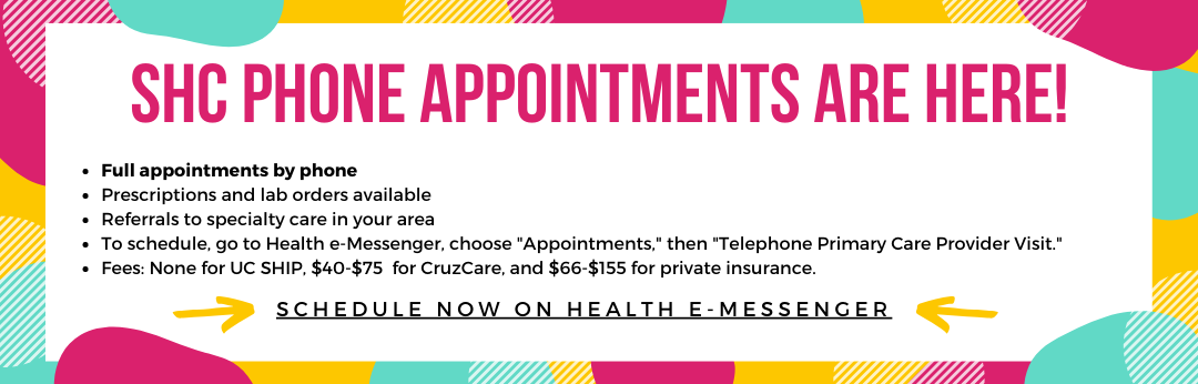 "SHC Phone Appointments Are Here! Full appointments by phone (example: medication refills, birth control, UTIs, sore throat, acne, STI tests and more). Prescriptions and lab orders available. Referrals to speciality care in your area. To schedule, go to Health e-Messenger at studenthealth.ucsc.edu, choose ""Appointments,"" then ""Telephone Primary Care Provider Visit."""