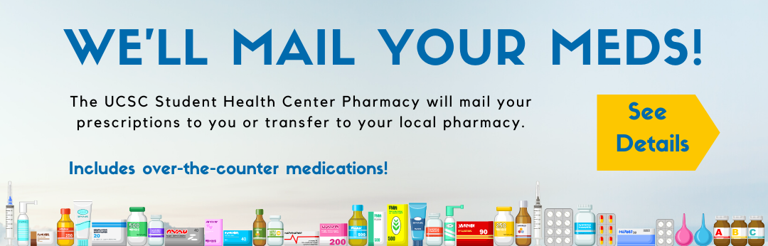 We'll mail your meds! The UCSC Student Health Center Pharmacy will mail your prescriptions to you or transfer to your local pharmacy. Includes Over the Counter medications! See Details.